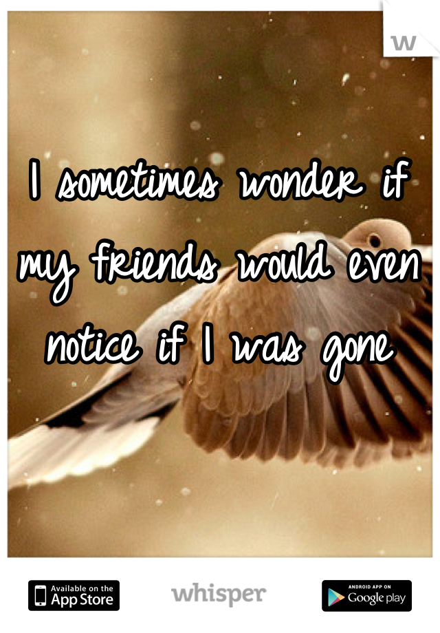 I sometimes wonder if my friends would even notice if I was gone