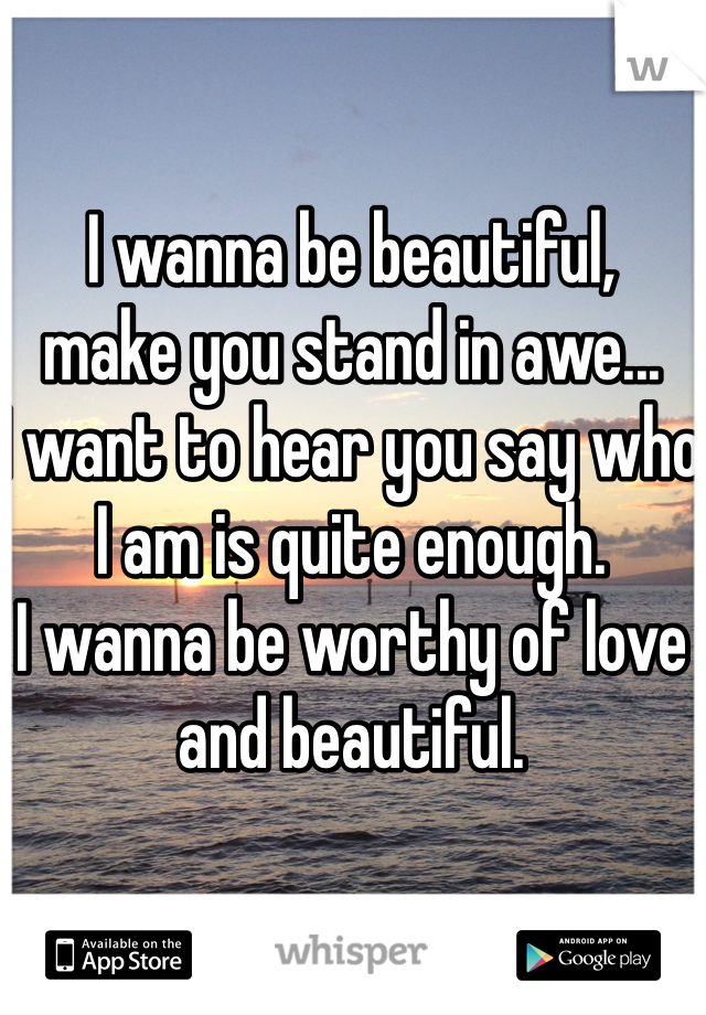 I wanna be beautiful, make you stand in awe... I want to hear you say who I am is quite enough. I wanna be worthy of love and beautiful.