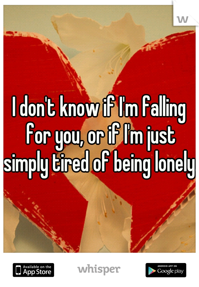 I don't know if I'm falling for you, or if I'm just simply tired of being lonely.