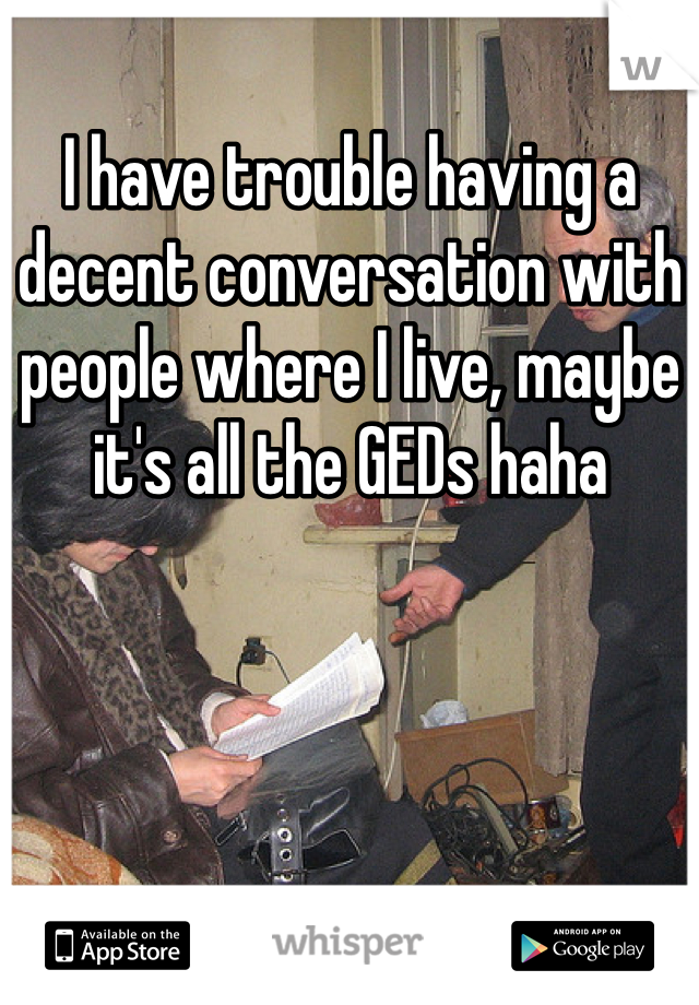 I have trouble having a decent conversation with people where I live, maybe it's all the GEDs haha