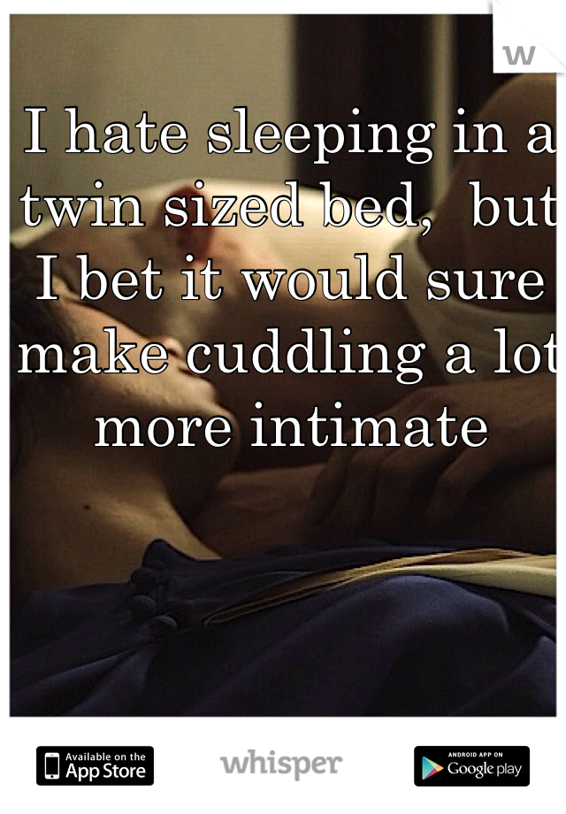 I hate sleeping in a twin sized bed,  but I bet it would sure make cuddling a lot more intimate