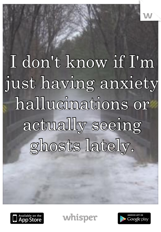 I don't know if I'm just having anxiety hallucinations or actually seeing ghosts lately.