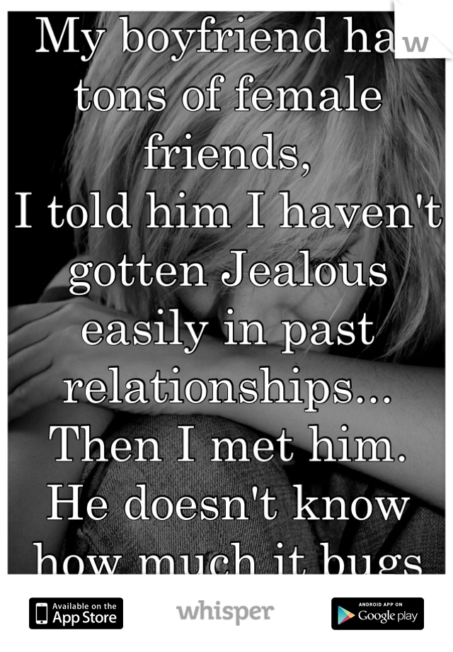 My boyfriend has tons of female friends, I told him I haven't gotten Jealous easily in past relationships... Then I met him. He doesn't know how much it bugs me.