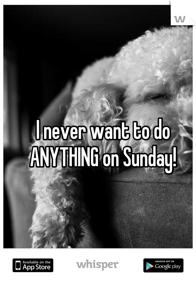 I never want to do ANYTHING on Sunday!