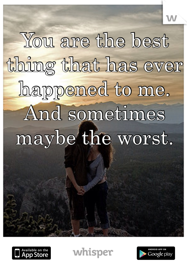 You are the best thing that has ever happened to me.  And sometimes maybe the worst.