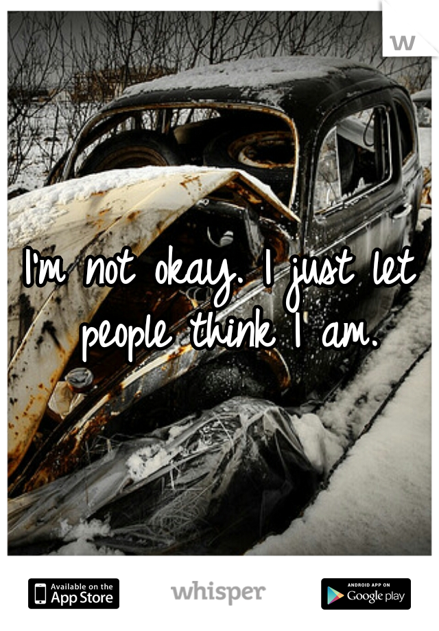 I'm not okay. I just let people think I am.
