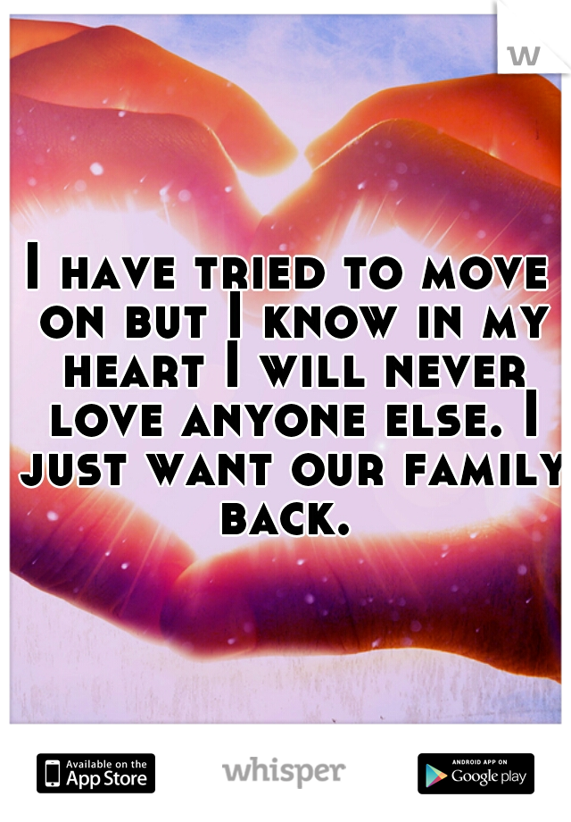 I have tried to move on but I know in my heart I will never love anyone else. I just want our family back.