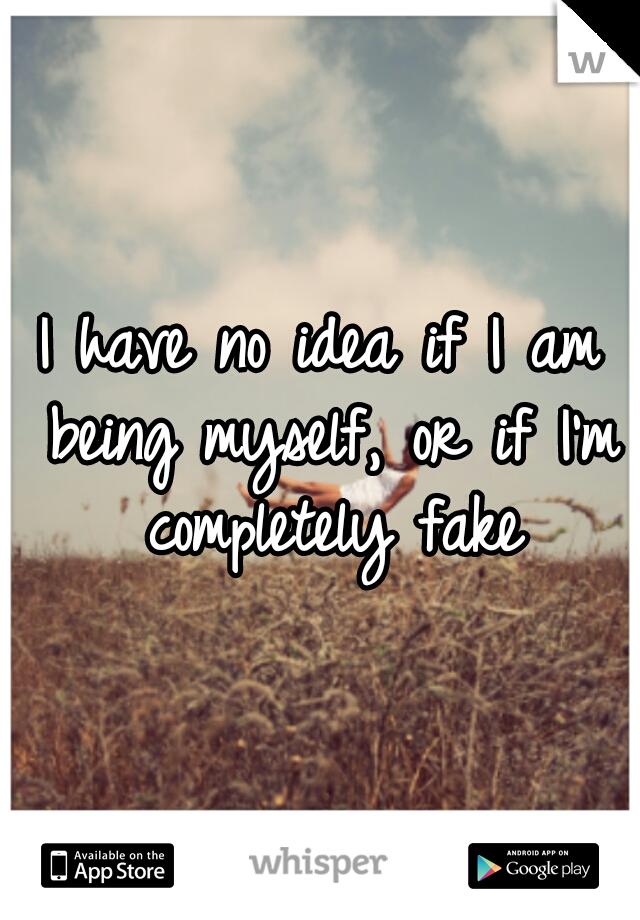 I have no idea if I am being myself, or if I'm completely fake