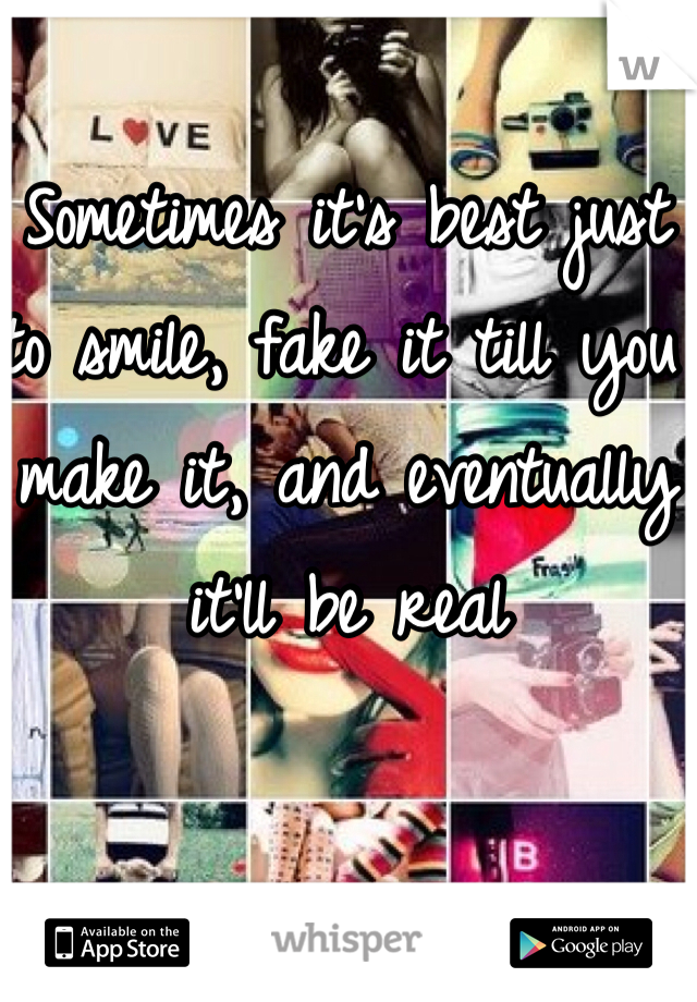 Sometimes it's best just to smile, fake it till you make it, and eventually it'll be real