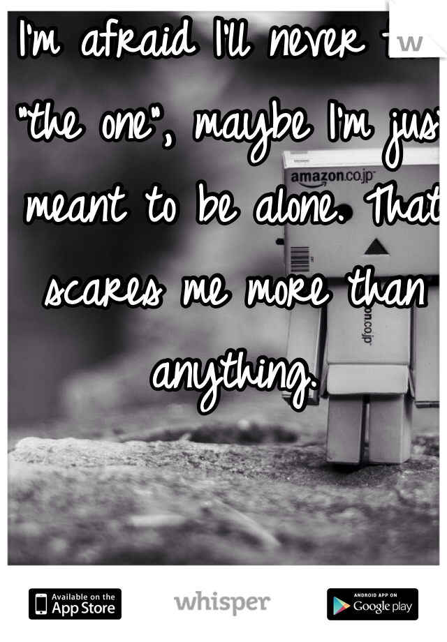 """I'm afraid I'll never find """"the one"""", maybe I'm just meant to be alone. That scares me more than anything."""