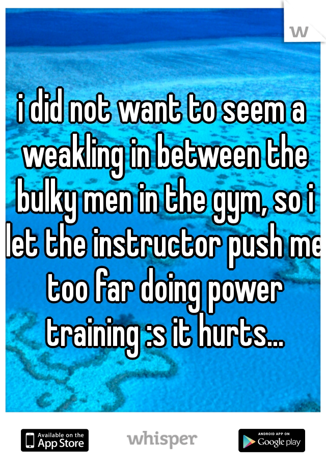 i did not want to seem a weakling in between the bulky men in the gym, so i let the instructor push me too far doing power training :s it hurts...