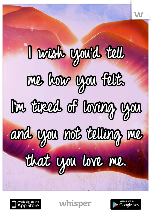 I wish you'd tell  me how you felt.  I'm tired of loving you  and you not telling me  that you love me.