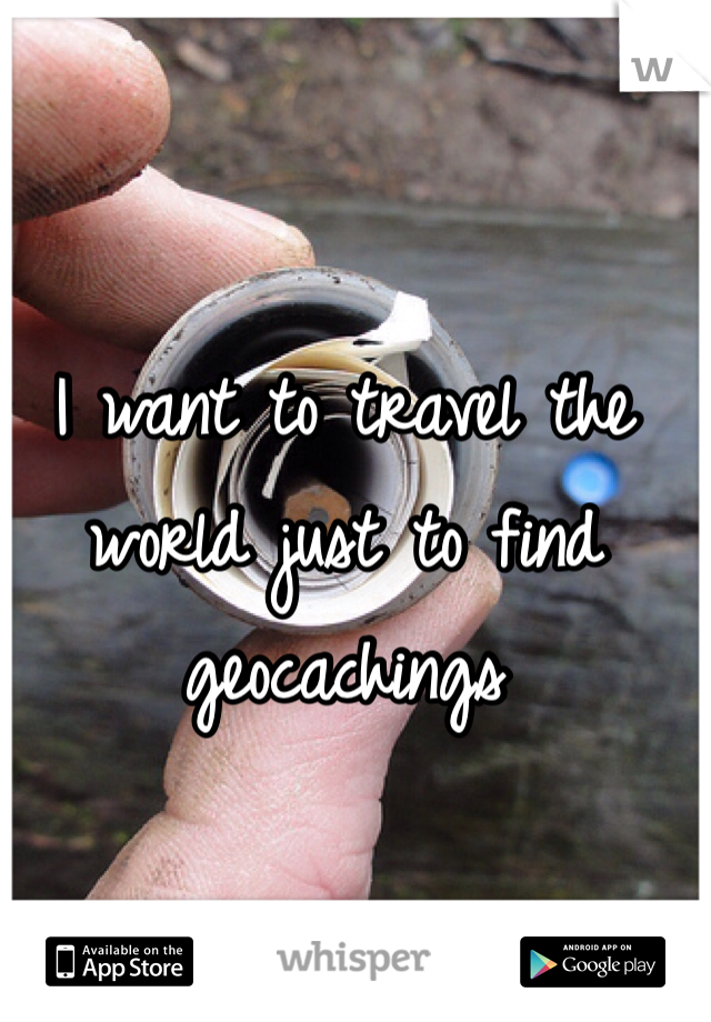 I want to travel the world just to find geocachings