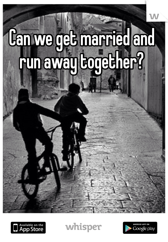 Can we get married and run away together?