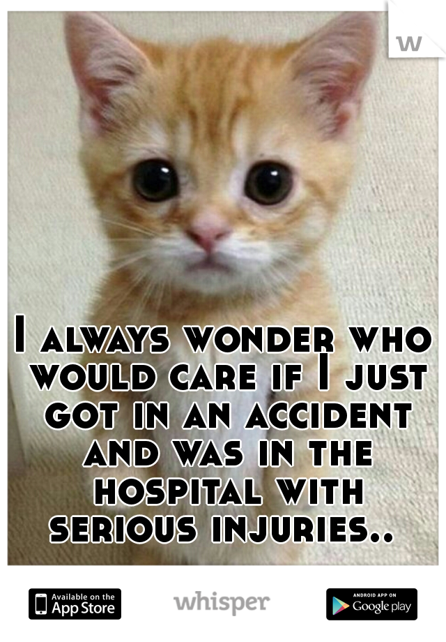 I always wonder who would care if I just got in an accident and was in the hospital with serious injuries..