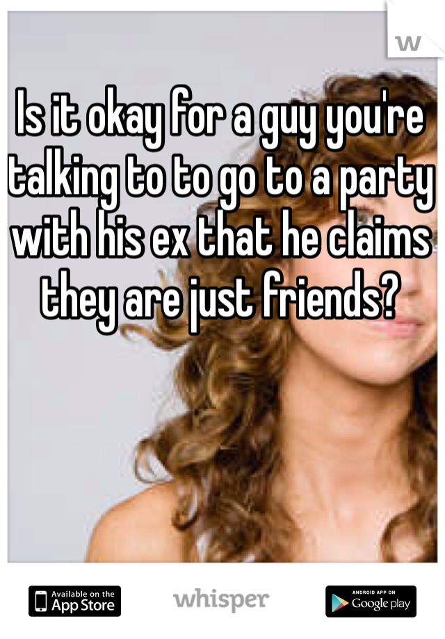 Is it okay for a guy you're talking to to go to a party with his ex that he claims they are just friends?