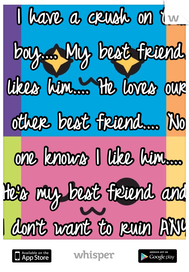 I have a crush on this boy.... My best friend likes him.... He loves our other best friend.... No one knows I like him.... He's my best friend and I don't want to ruin ANY of our friendships for him</3