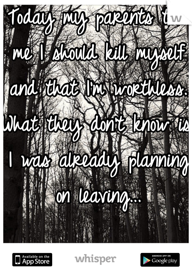 Today my parents told me I should kill myself and that I'm worthless. What they don't know is I was already planning on leaving...