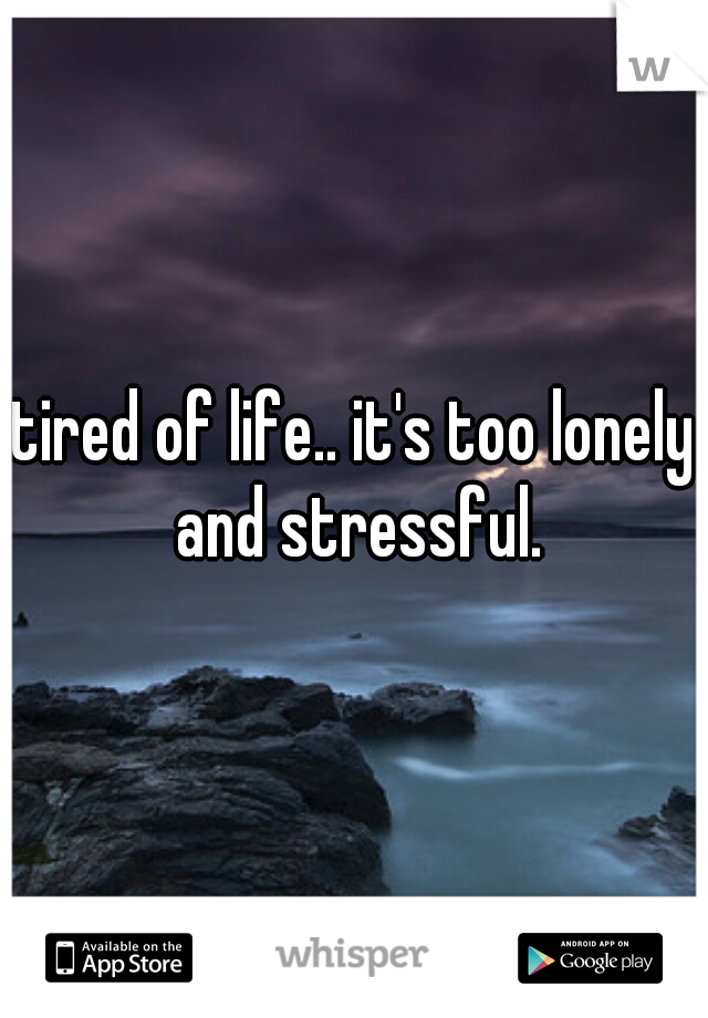 tired of life.. it's too lonely and stressful.