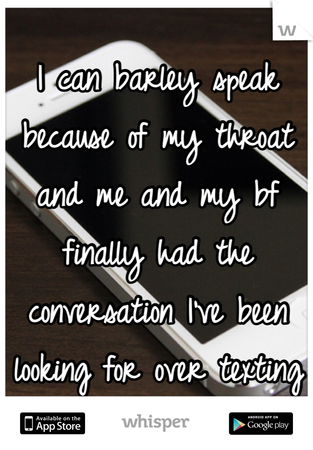 I can barley speak  because of my throat and me and my bf finally had the conversation I've been looking for over texting