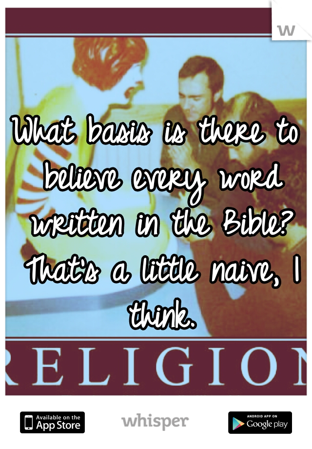 What basis is there to believe every word written in the Bible? That's a little naive, I think.