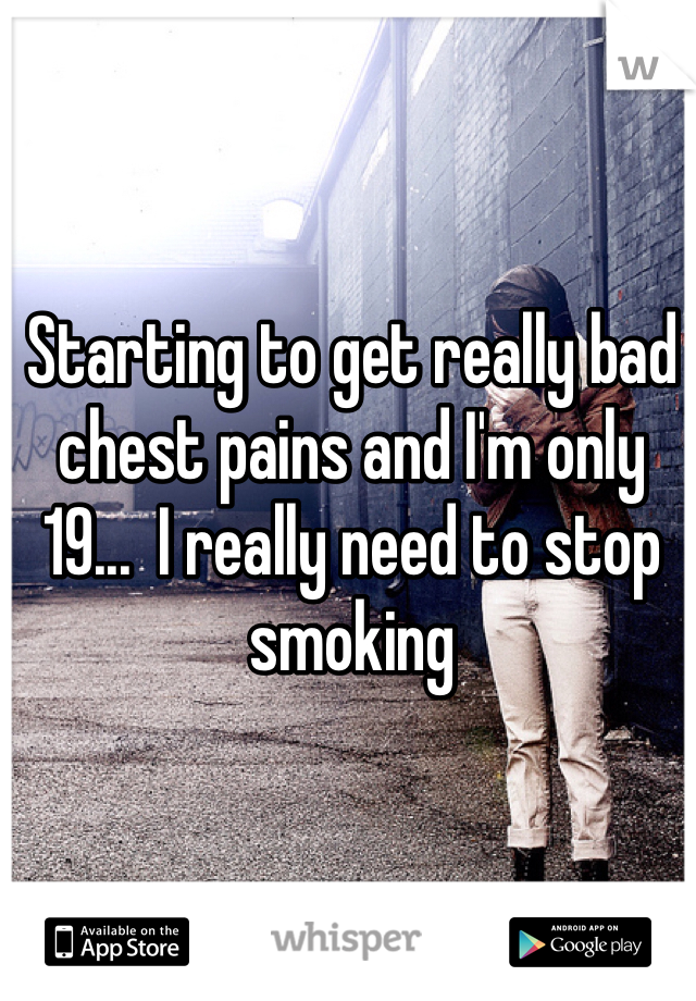 Starting to get really bad chest pains and I'm only 19...  I really need to stop smoking