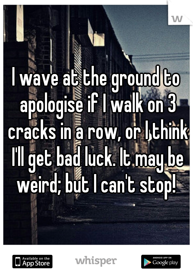 I wave at the ground to apologise if I walk on 3 cracks in a row, or I think I'll get bad luck. It may be weird; but I can't stop!