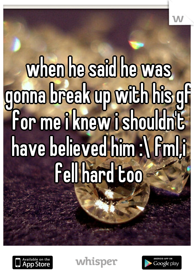 when he said he was gonna break up with his gf for me i knew i shouldn't have believed him :\ fml,i fell hard too