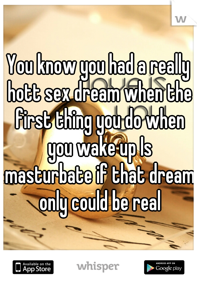 You know you had a really hott sex dream when the first thing you do when you wake up Is masturbate if that dream only could be real