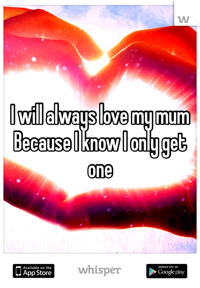 I will always love my mum  Because I know I only get one