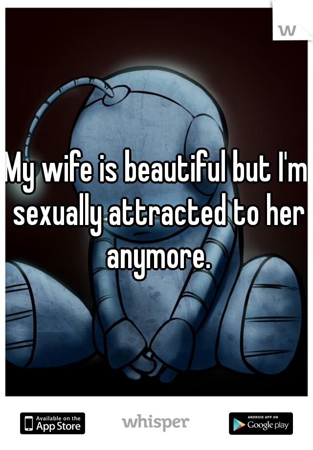 My wife is beautiful but I'm sexually attracted to her anymore.