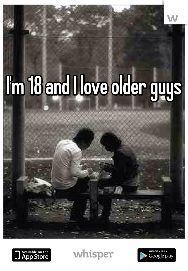 I'm 18 and I love older guys