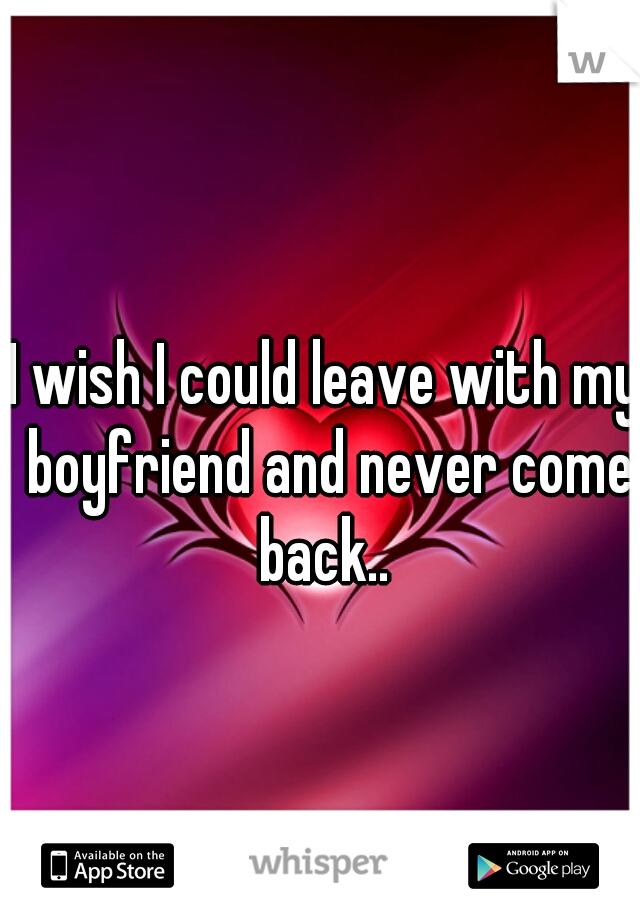 I wish I could leave with my boyfriend and never come back..