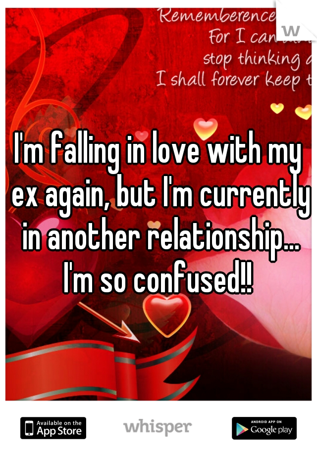 I'm falling in love with my ex again, but I'm currently in another relationship... I'm so confused!!