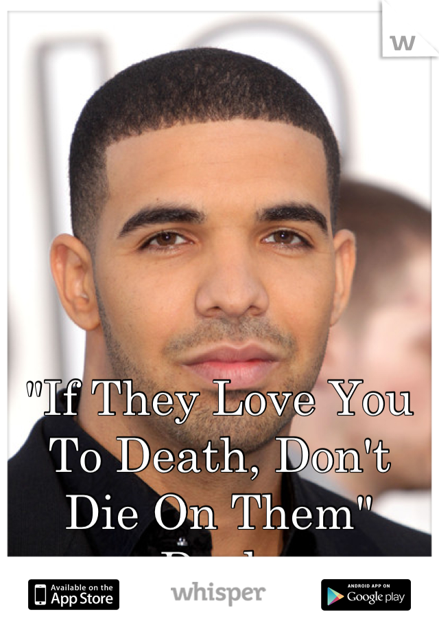 """""""If They Love You To Death, Don't Die On Them"""" -Drake"""