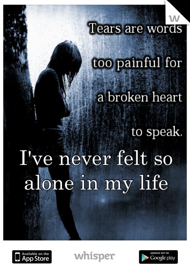 I've never felt so alone in my life
