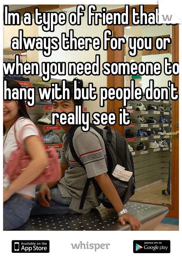Im a type of friend that is always there for you or when you need someone to hang with but people don't really see it