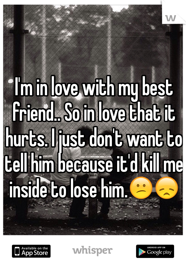 I'm in love with my best friend.. So in love that it hurts. I just don't want to tell him because it'd kill me inside to lose him.😕😞
