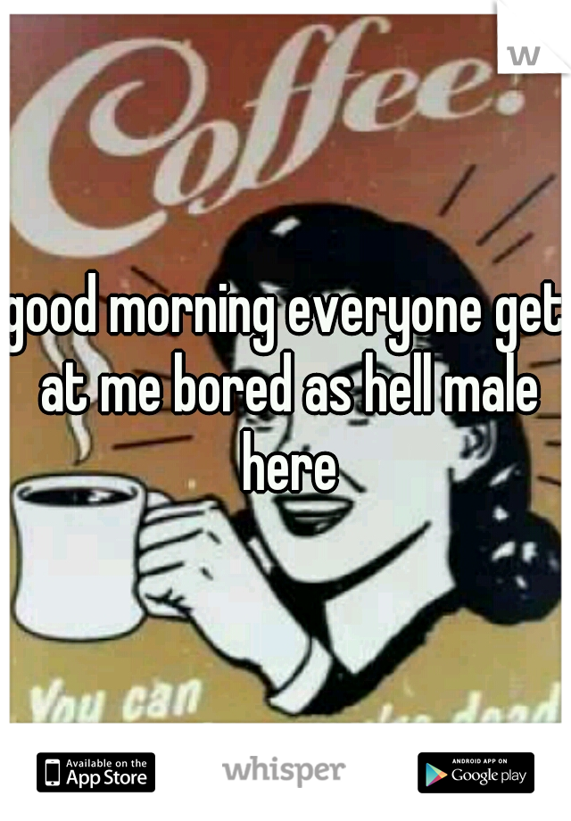 good morning everyone get at me bored as hell male here