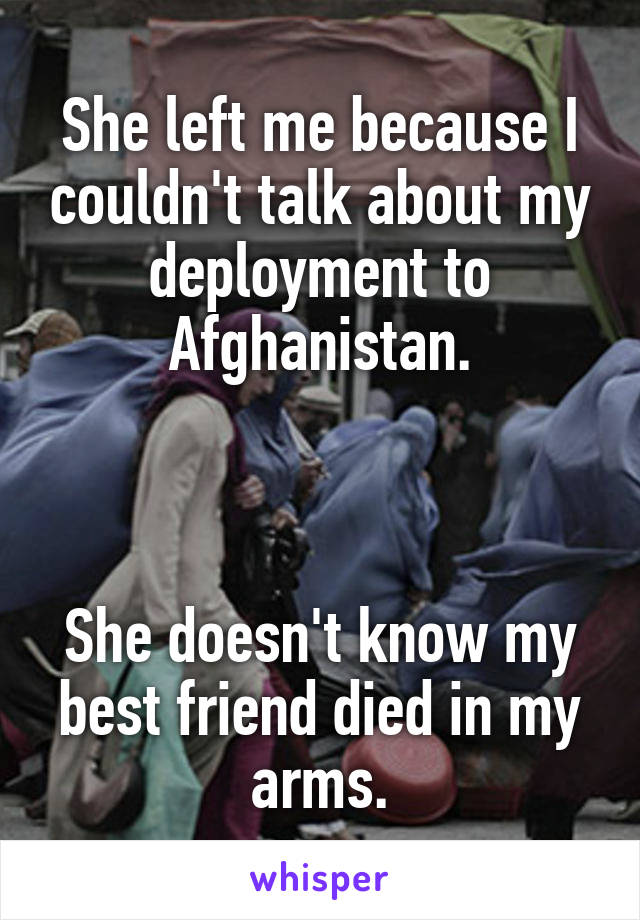 She left me because I couldn't talk about my deployment to Afghanistan.    She doesn't know my best friend died in my arms.