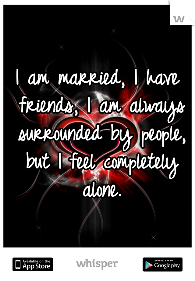 I am married, I have friends, I am always surrounded by people, but I feel completely alone.