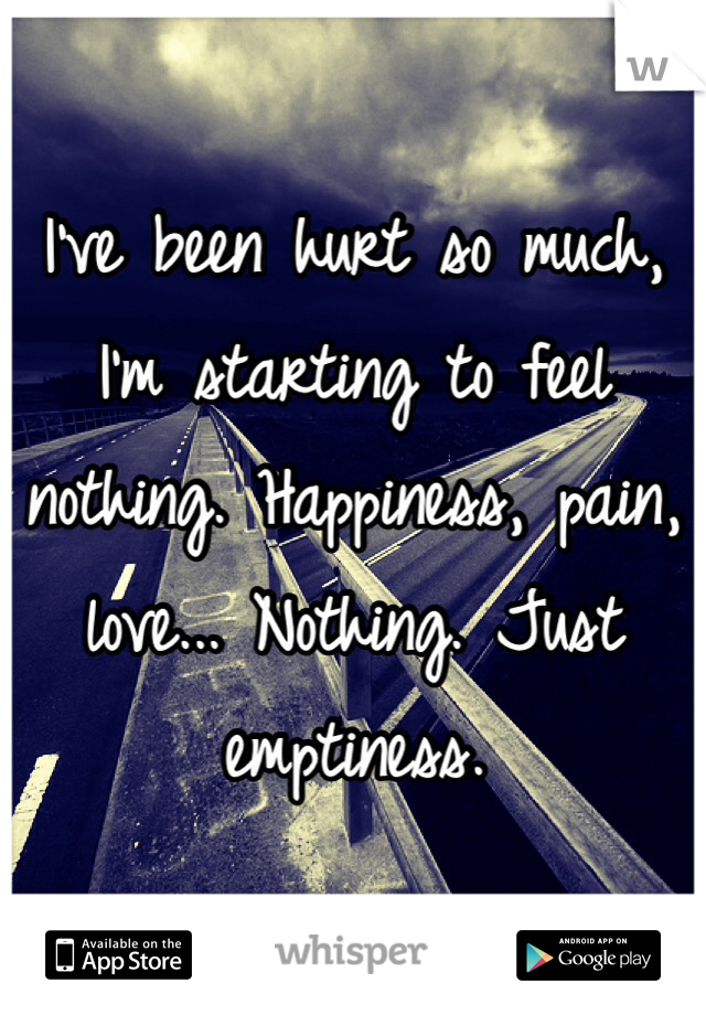 I've been hurt so much, I'm starting to feel nothing. Happiness, pain, love... Nothing. Just emptiness.