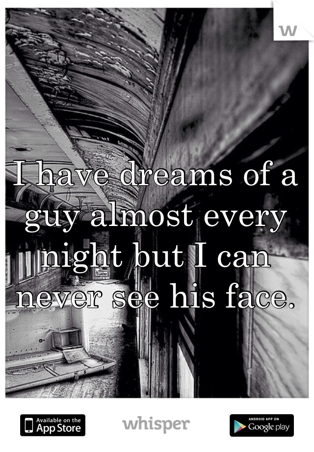 I have dreams of a guy almost every night but I can never see his face.