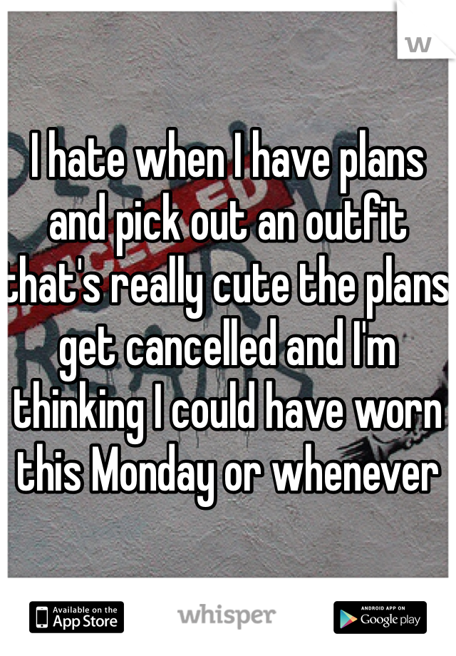 I hate when I have plans and pick out an outfit that's really cute the plans get cancelled and I'm thinking I could have worn this Monday or whenever