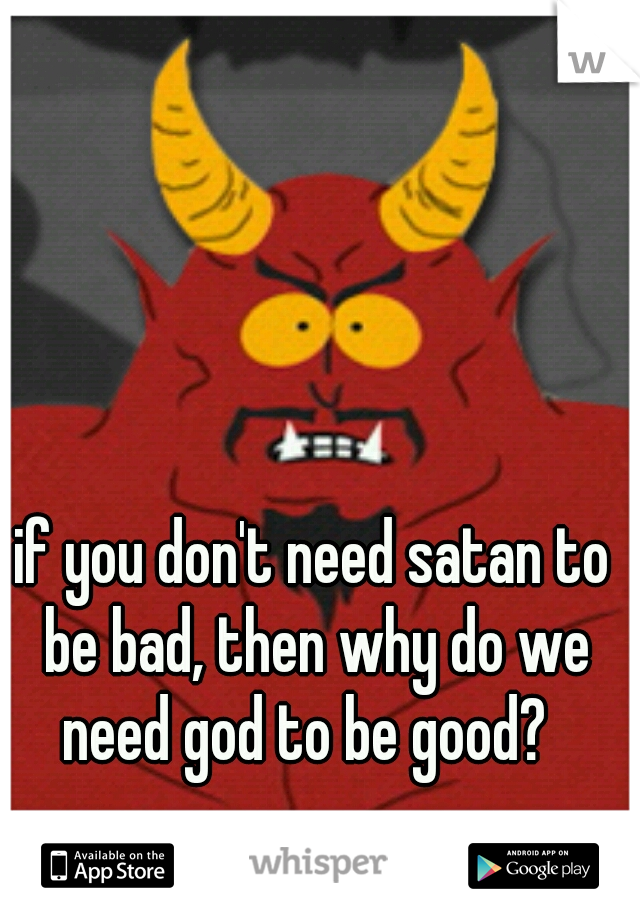 if you don't need satan to be bad, then why do we need god to be good?