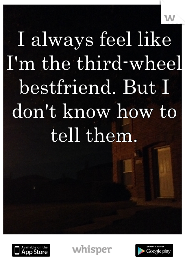 I always feel like I'm the third-wheel bestfriend. But I don't know how to tell them.