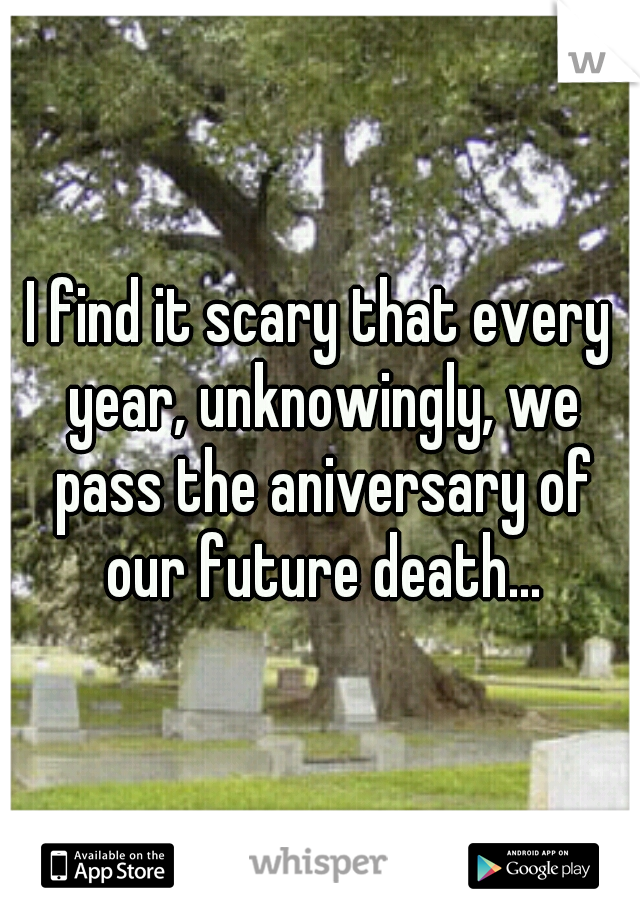 I find it scary that every year, unknowingly, we pass the aniversary of our future death...