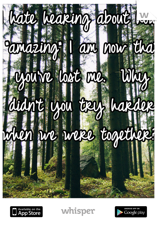 """I hate hearing about how """"amazing"""" I am now that you've lost me.  Why didn't you try harder when we were together?!"""