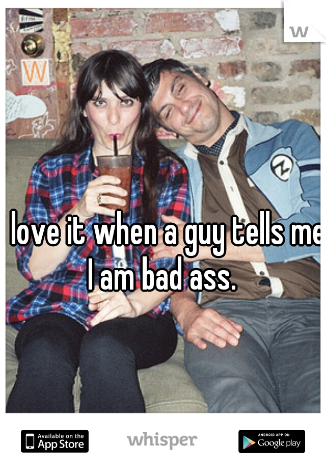 I love it when a guy tells me I am bad ass.