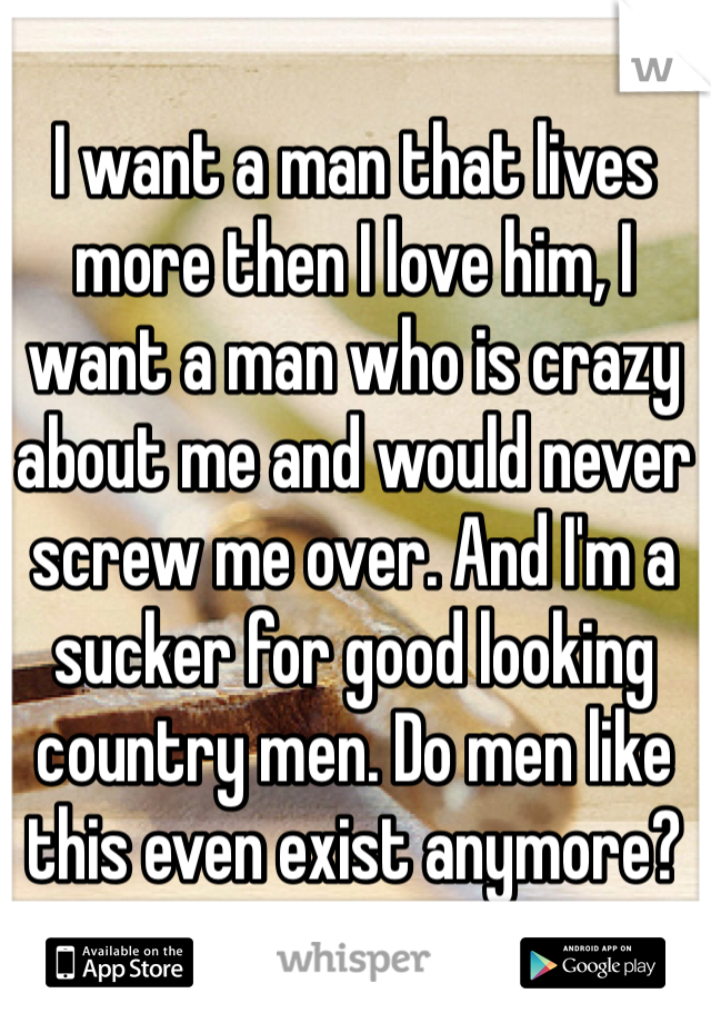 I want a man that lives more then I love him, I want a man who is crazy about me and would never screw me over. And I'm a sucker for good looking country men. Do men like this even exist anymore?